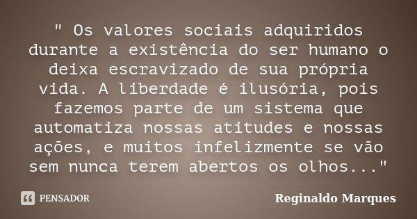 """"""" Os valores sociais adquiridos durante a existência do ser humano o deixa escravizado de sua própria vida. A liberdade é ilusória, pois fazemos parte de u... Frase de Reginaldo Marques."""