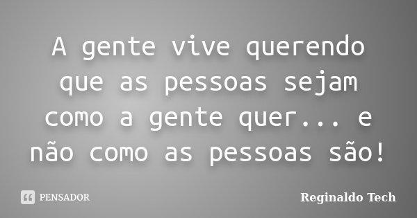 A gente vive querendo que as pessoas sejam como a gente quer... e não como as pessoas são!... Frase de Reginaldo Tech.