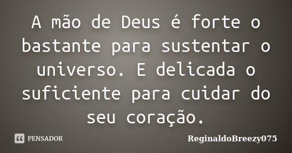 A mão de Deus é forte o bastante para sustentar o universo. E delicada o suficiente para cuidar do seu coração.... Frase de ReginaldoBreezy075.