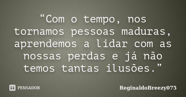 """""""Com o tempo, nos tornamos pessoas maduras, aprendemos a lidar com as nossas perdas e já não temos tantas ilusões.""""... Frase de ReginaldoBreezy075."""