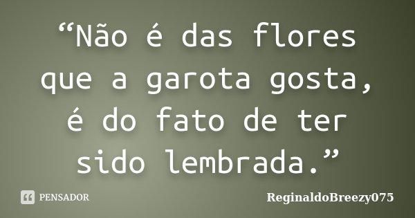"""""""Não é das flores que a garota gosta, é do fato de ter sido lembrada.""""... Frase de ReginaldoBreezy075."""