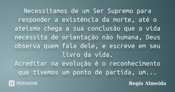 Necessitamos de um Ser Supremo para responder a existência da morte, até o ateísmo chega a sua conclusão que a vida necessita de orientação não humana, Deus obs... Frase de Regis Almeida.
