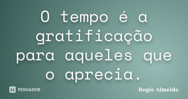 O tempo é a gratificação para aqueles que o aprecia.... Frase de Regis Almeida.