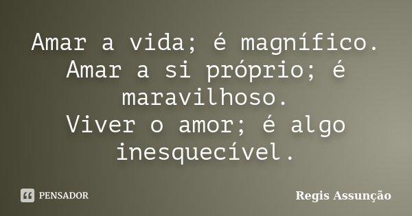Amar a vida; é magnífico. Amar a si próprio; é maravilhoso. Viver o amor; é algo inesquecível.... Frase de Regis Assunção.