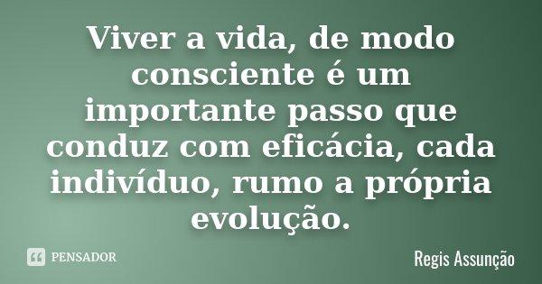 Viver a vida, de modo consciente é um importante passo que conduz com eficácia, cada indivíduo, rumo a própria evolução.... Frase de Regis Assunção.