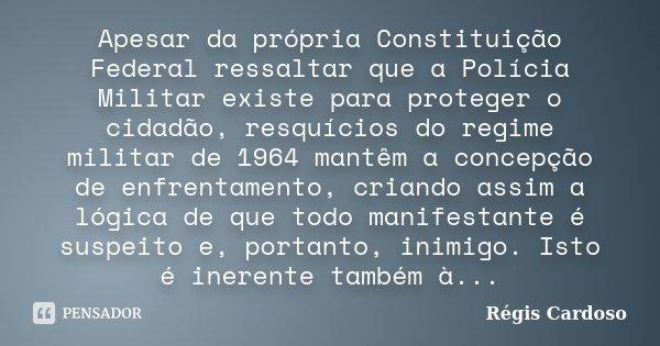 Apesar da própria Constituição Federal ressaltar que a Polícia Militar existe para proteger o cidadão, resquícios do regime militar de 1964 mantêm a concepção d... Frase de Régis Cardoso.