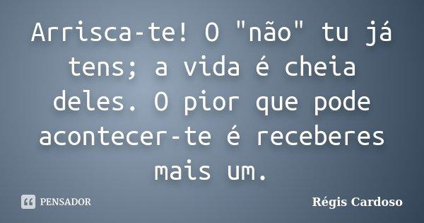 """Arrisca-te! O """"não"""" tu já tens; a vida é cheia deles. O pior que pode acontecer-te é receberes mais um.... Frase de Régis Cardoso."""