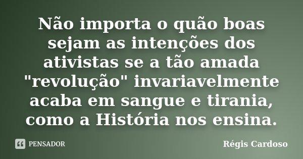 """Não importa o quão boas sejam as intenções dos ativistas se a tão amada """"revolução"""" invariavelmente acaba em sangue e tirania, como a História nos ens... Frase de Régis Cardoso."""