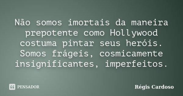 Não somos imortais da maneira prepotente como Hollywood costuma pintar seus heróis. Somos frágeis, cosmicamente insignificantes, imperfeitos.... Frase de Régis Cardoso.