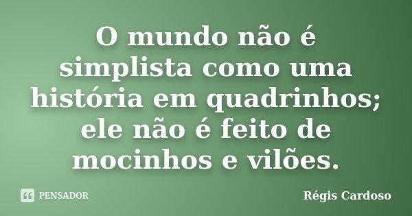O mundo não é simplista como uma história em quadrinhos; ele não é feito de mocinhos e vilões.... Frase de Régis Cardoso.