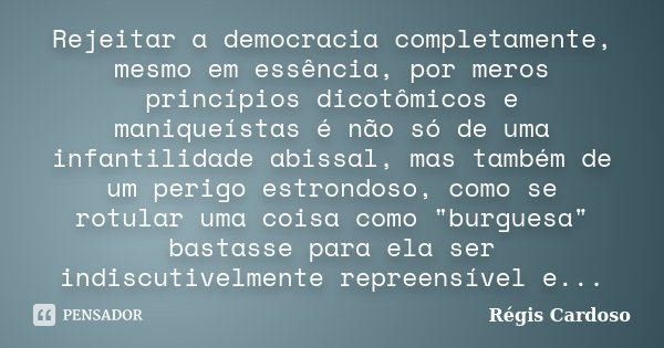 Rejeitar a democracia completamente, mesmo em essência, por meros princípios dicotômicos e maniqueístas é não só de uma infantilidade abissal, mas também de um ... Frase de Régis Cardoso.