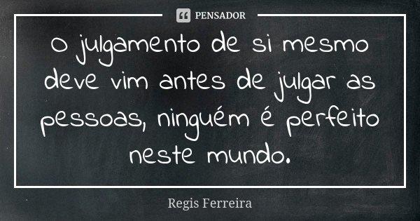 O julgamento de si mesmo deve vim antes de julgar as pessoas, ninguém é perfeito neste mundo.... Frase de Regis Ferreira.