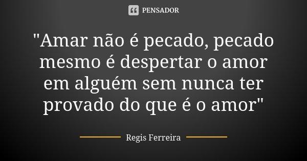 """""""Amar não é pecado, pecado mesmo é despertar o amor em alguém sem nunca ter provado do que é o amor""""... Frase de Regis Ferreira."""
