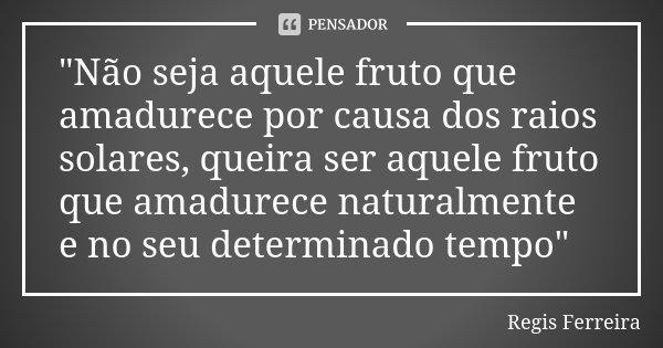 """""""Não seja aquele fruto que amadurece por causa dos raios solares, queira ser aquele fruto que amadurece naturalmente e no seu determinado tempo""""... Frase de Regis Ferreira."""