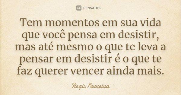 Tem momentos em sua vida que você pensa em desistir, mas até mesmo o que te leva a pensar em desistir é o que te faz querer vencer ainda mais.... Frase de Regis Ferreira.