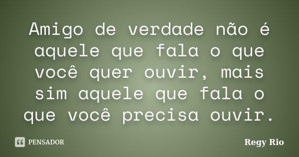 Amigo De Verdade Não é Aquele Que Fala... Regy Rio