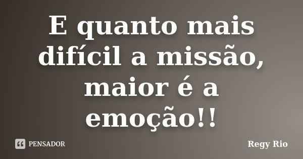 E quanto mais difícil a missão, maior é a emoção!!... Frase de Regy Rio.