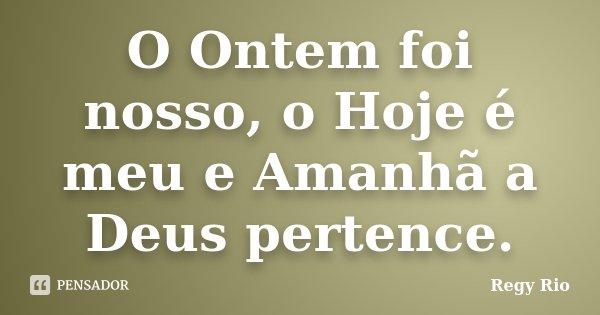 O Ontem foi nosso, o Hoje é meu e Amanhã a Deus pertence.... Frase de Regy Rio.