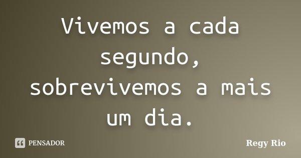 Vivemos a cada segundo, sobrevivemos a mais um dia.... Frase de Regy Rio.