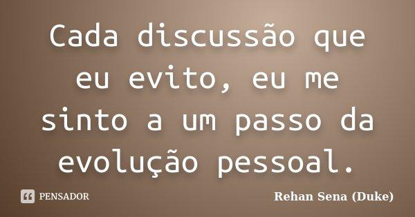 Cada discussão que eu evito, eu me sinto a um passo da evolução pessoal.... Frase de Rehan Sena (Duke).