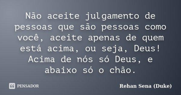 Não aceite julgamento de pessoas que são pessoas como você, aceite apenas de quem está acima, ou seja, Deus! Acima de nós só Deus, e abaixo só o chão.... Frase de Rehan Sena (Duke).