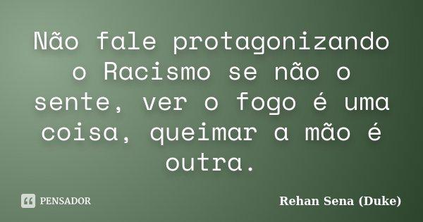 Não fale protagonizando o Racismo se não o sente, ver o fogo é uma coisa, queimar a mão é outra.... Frase de Rehan Sena (Duke).