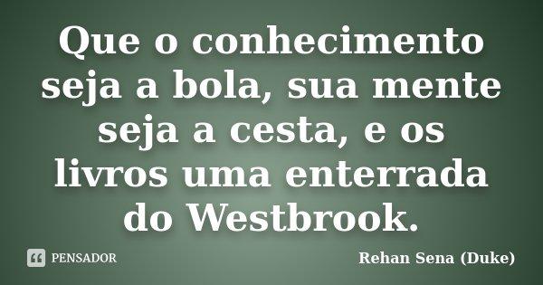 Que o conhecimento seja a bola, sua mente seja a cesta, e os livros uma enterrada do Westbrook.... Frase de Rehan Sena (Duke).
