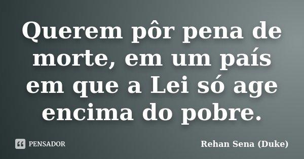 Querem pôr pena de morte, em um país em que a Lei só age encima do pobre.... Frase de Rehan Sena (Duke).
