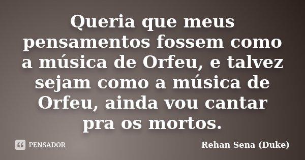 Queria que meus pensamentos fossem como a música de Orfeu, e talvez sejam como a música de Orfeu, ainda vou cantar pra os mortos.... Frase de Rehan Sena (Duke).