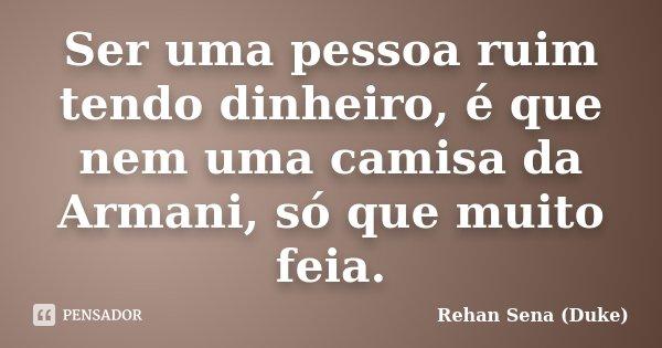 Ser uma pessoa ruim tendo dinheiro, é que nem uma camisa da Armani, só que muito feia.... Frase de Rehan Sena (Duke).