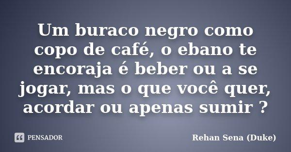 Um buraco negro como copo de café, o ebano te encoraja é beber ou a se jogar, mas o que você quer, acordar ou apenas sumir ?... Frase de Rehan Sena (Duke).