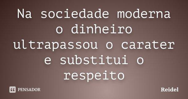 Na sociedade moderna o dinheiro ultrapassou o carater e substitui o respeito... Frase de Reidel.