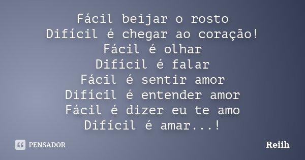 Fácil beijar o rosto Difícil é chegar ao coração! Fácil é olhar Difícil é falar Fácil é sentir amor Difícil é entender amor Fácil é dizer eu te amo Difícil é am... Frase de Reiih.