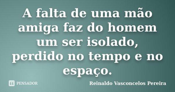 A falta de uma mão amiga faz do homem um ser isolado, perdido no tempo e no espaço.... Frase de Reinaldo Vasconcelos Pereira.
