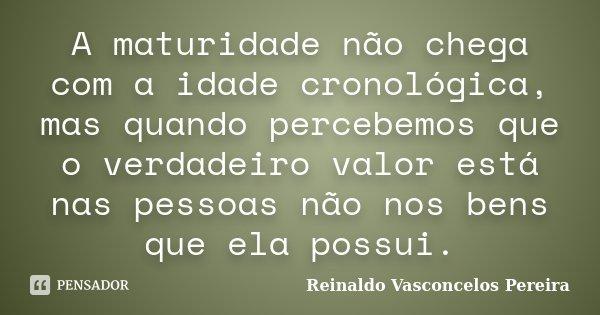 A maturidade não chega com a idade cronológica, mas quando percebemos que o verdadeiro valor está nas pessoas não nos bens que ela possui.... Frase de Reinaldo Vasconcelos Pereira.