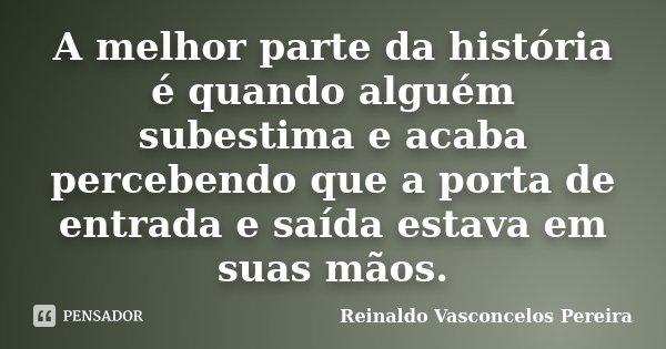 A melhor parte da história é quando alguém subestima e acaba percebendo que a porta de entrada e saída estava em suas mãos.... Frase de Reinaldo Vasconcelos Pereira.