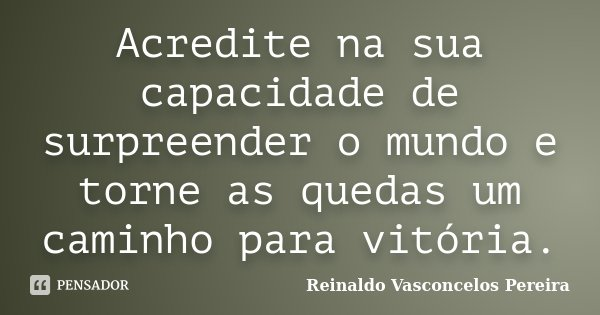 Acredite na sua capacidade de surpreender o mundo e torne as quedas um caminho para vitória.... Frase de Reinaldo Vasconcelos Pereira.
