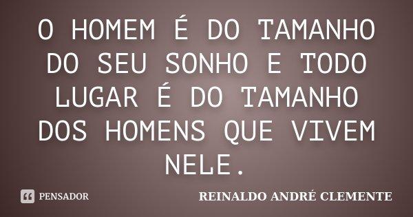 O HOMEM É DO TAMANHO DO SEU SONHO E TODO LUGAR É DO TAMANHO DOS HOMENS QUE VIVEM NELE.... Frase de REINALDO ANDRÉ CLEMENTE.