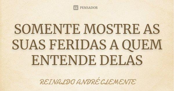 SOMENTE MOSTRE AS SUAS FERIDAS A QUEM ENTENDE DELAS... Frase de REINALDO ANDRÉ CLEMENTE.