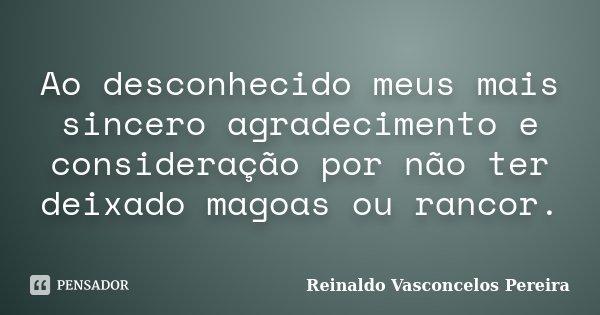 Ao desconhecido meus mais sincero agradecimento e consideração por não ter deixado magoas ou rancor.... Frase de Reinaldo Vasconcelos Pereira.