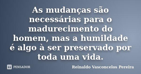 As mudanças são necessárias para o madurecimento do homem, mas a humildade é algo à ser preservado por toda uma vida.... Frase de Reinaldo Vasconcelos Pereira.