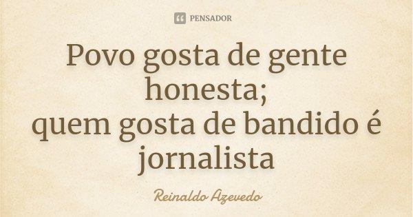 Povo gosta de gente honesta; quem gosta de bandido é jornalista... Frase de Reinaldo Azevedo.