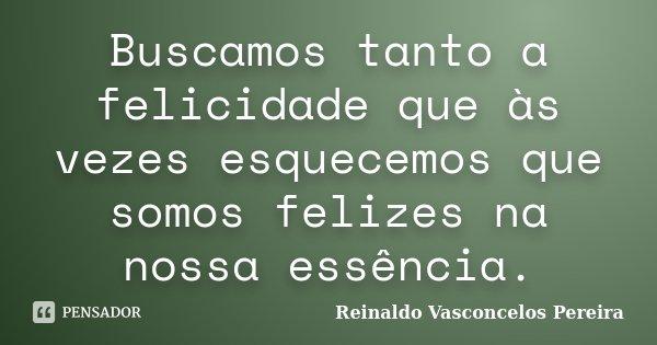 Buscamos tanto a felicidade que às vezes esquecemos que somos felizes na nossa essência.... Frase de Reinaldo Vasconcelos Pereira.