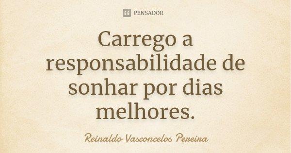 Carrego a responsabilidade de sonhar por dias melhores.... Frase de Reinaldo Vasconcelos Pereira.