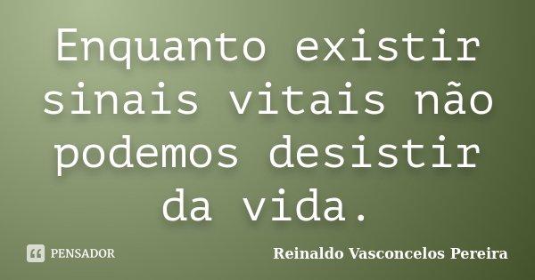 Enquanto existir sinais vitais não podemos desistir da vida.... Frase de Reinaldo Vasconcelos Pereira.