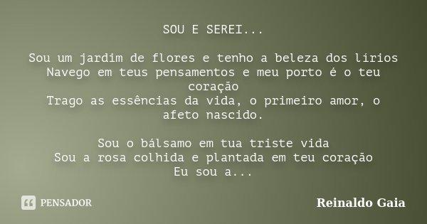 SOU E SEREI... Sou um jardim de flores e tenho a beleza dos lírios Navego em teus pensamentos e meu porto é o teu coração Trago as essências da vida, o primeiro... Frase de Reinaldo Gaia.