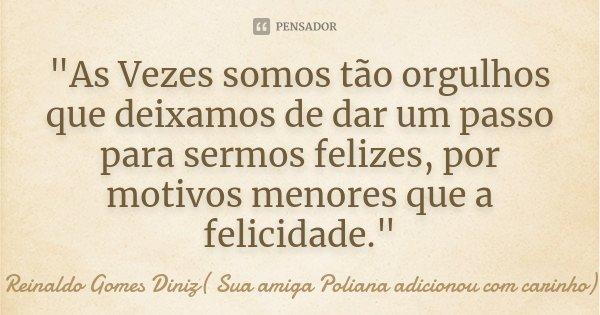 """""""As Vezes somos tão orgulhos que deixamos de dar um passo para sermos felizes, por motivos menores que a felicidade.""""... Frase de Reinaldo Gomes Diniz( Sua amiga Poliana adicionou com carinho)."""