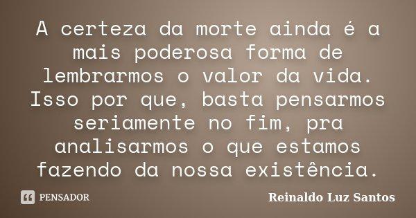 A certeza da morte ainda é a mais poderosa forma de lembrarmos o valor da vida. Isso por que, basta pensarmos seriamente no fim, pra analisarmos o que estamos f... Frase de Reinaldo Luz Santos.