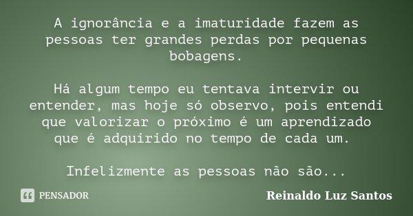 A ignorância e a imaturidade fazem as pessoas ter grandes perdas por pequenas bobagens. Há algum tempo eu tentava intervir ou entender, mas hoje só observo, poi... Frase de Reinaldo Luz Santos.