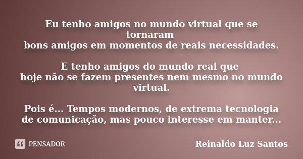 Eu tenho amigos no mundo virtual que se tornaram bons amigos em momentos de reais necessidades. E tenho amigos do mundo real que hoje não se fazem presentes nem... Frase de Reinaldo Luz Santos.